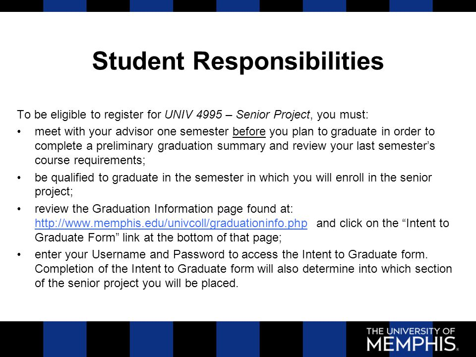 Student Responsibilities To be eligible to register for UNIV 4995 – Senior Project, you must: meet with your advisor one semester before you plan to graduate in order to complete a preliminary graduation summary and review your last semester's course requirements; be qualified to graduate in the semester in which you will enroll in the senior project; review the Graduation Information page found at: http://www.memphis.edu/univcoll/graduationinfo.php and click on the Intent to Graduate Form link at the bottom of that page; http://www.memphis.edu/univcoll/graduationinfo.php enter your Username and Password to access the Intent to Graduate form.
