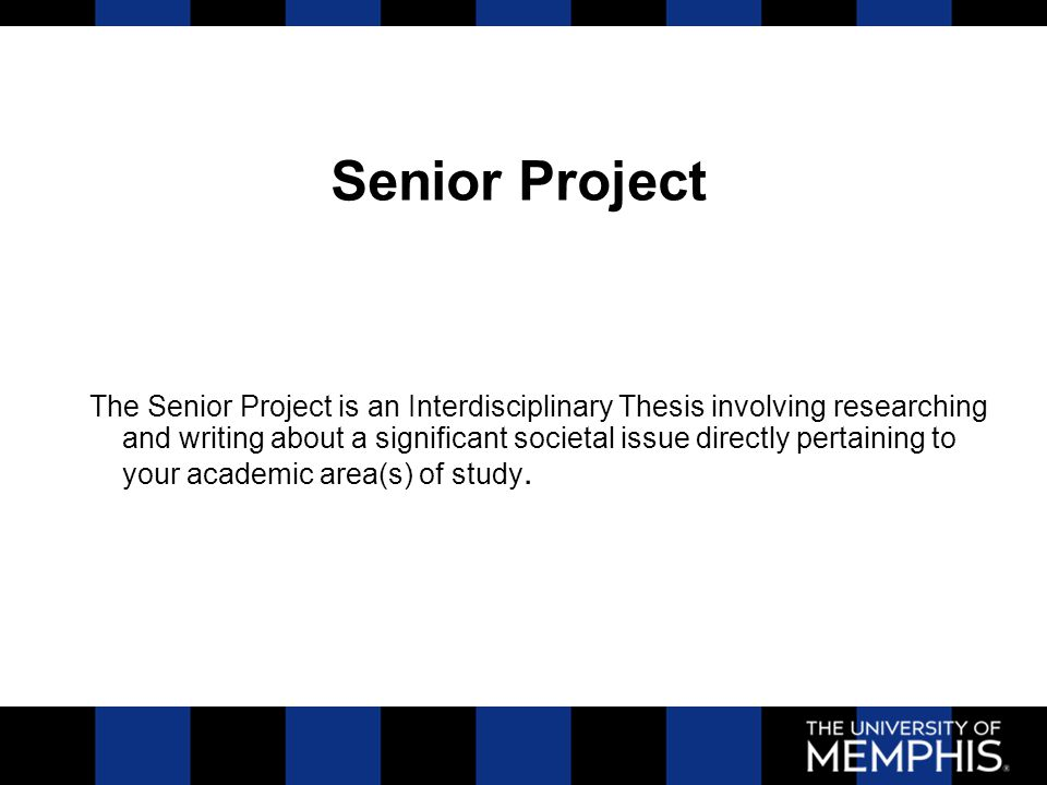 The Senior Project is an Interdisciplinary Thesis involving researching and writing about a significant societal issue directly pertaining to your academic area(s) of study.