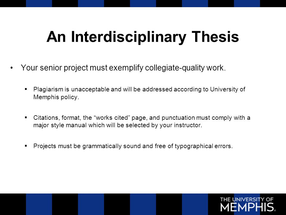 An Interdisciplinary Thesis Your senior project is an academic research paper; consequently, the following are not acceptable as projects:  Your autobiography  Your personal perspective on anything  Operational/procedural manuals  Overly-broad topics (e.g., The Meaning of Life, Divorce, AIDS )  How to Become a.... projects  A business plan except as an outgrowth of your research and included in an appendix.