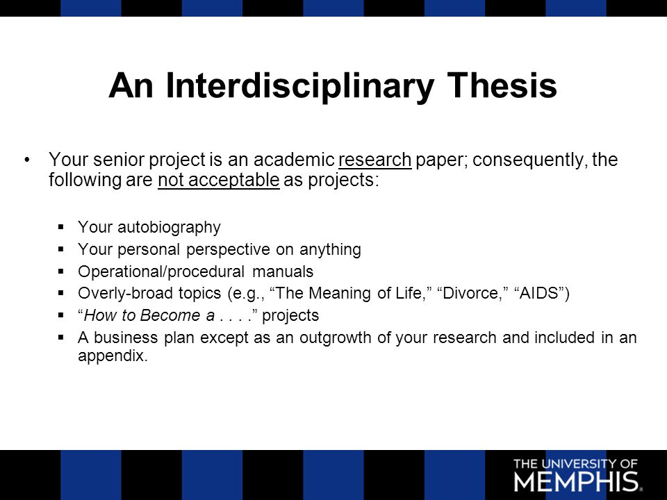 An Interdisciplinary Thesis Your senior project is an academic research paper; consequently, the following are not acceptable as projects:  Your autobiography  Your personal perspective on anything  Operational/procedural manuals  Overly-broad topics (e.g., The Meaning of Life, Divorce, AIDS )  How to Become a.... projects  A business plan except as an outgrowth of your research and included in an appendix.