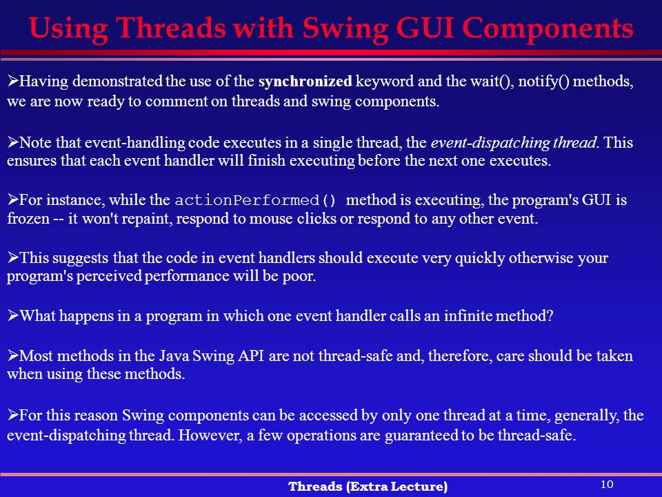 10 Threads (Extra Lecture) Using Threads with Swing GUI Components  Having demonstrated the use of the synchronized keyword and the wait(), notify() methods, we are now ready to comment on threads and swing components.