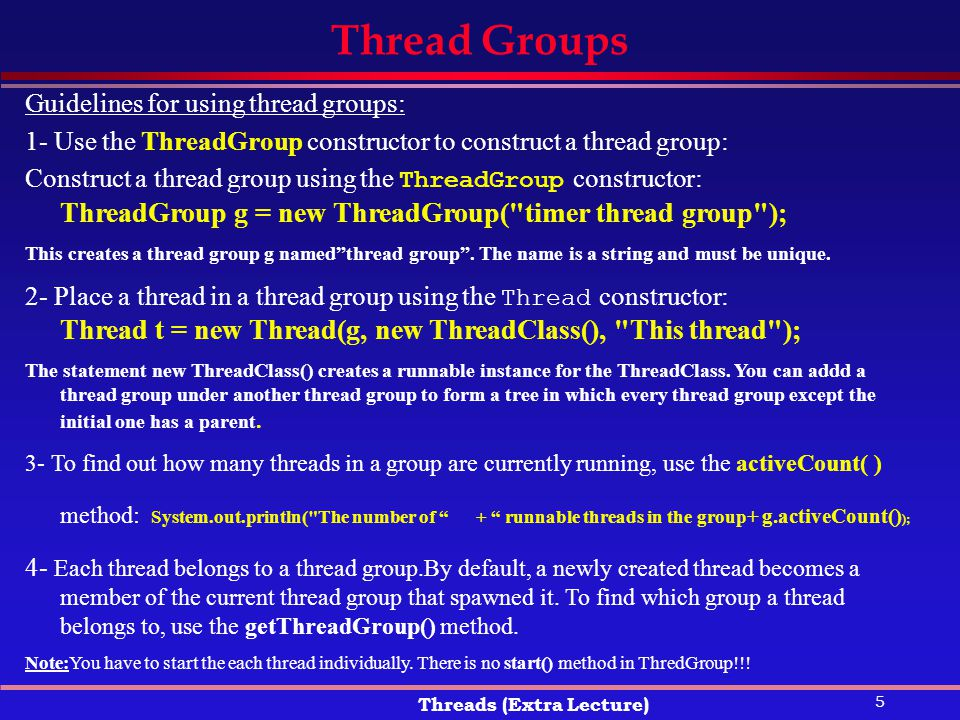5 Threads (Extra Lecture) Thread Groups Guidelines for using thread groups: 1- Use the ThreadGroup constructor to construct a thread group: Construct a thread group using the ThreadGroup constructor: ThreadGroup g = new ThreadGroup( timer thread group ); This creates a thread group g named thread group .