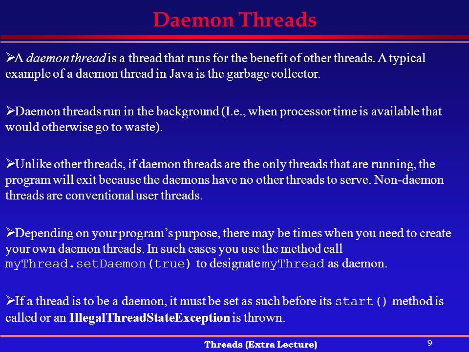 9 Threads (Extra Lecture) Daemon Threads  A daemon thread is a thread that runs for the benefit of other threads.