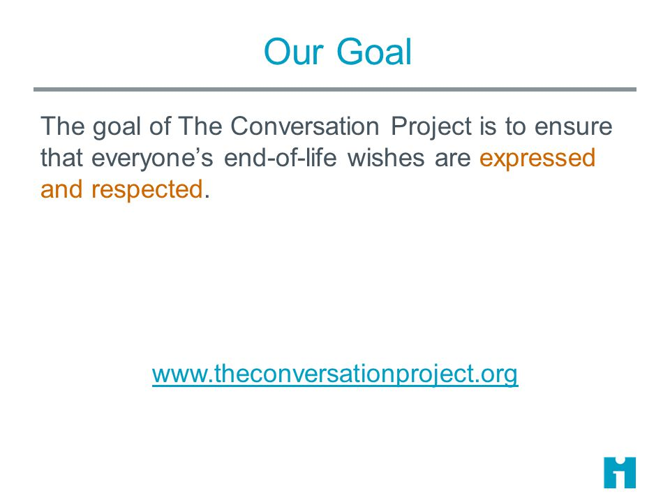 Our Goal The goal of The Conversation Project is to ensure that everyone's end-of-life wishes are expressed and respected. www.theconversationproject.