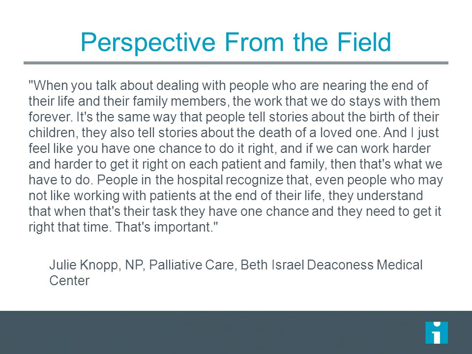 Perspective From the Field When you talk about dealing with people who are nearing the end of their life and their family members, the work that we do stays with them forever.