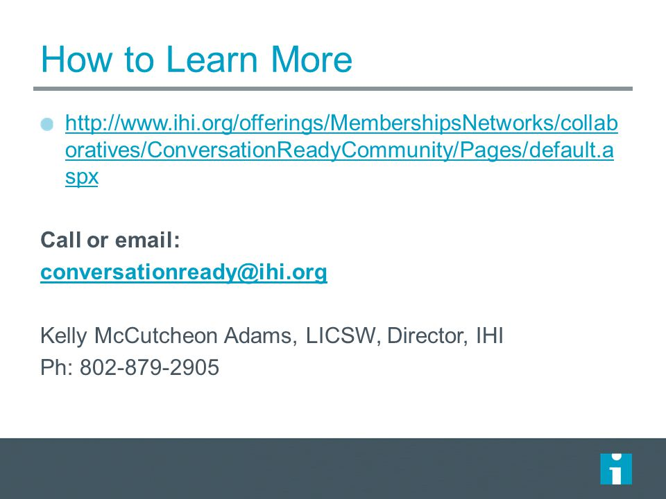 How to Learn More http://www.ihi.org/offerings/MembershipsNetworks/collab oratives/ConversationReadyCommunity/Pages/default.a spx Call or email: conversationready@ihi.org Kelly McCutcheon Adams, LICSW, Director, IHI Ph: 802-879-2905