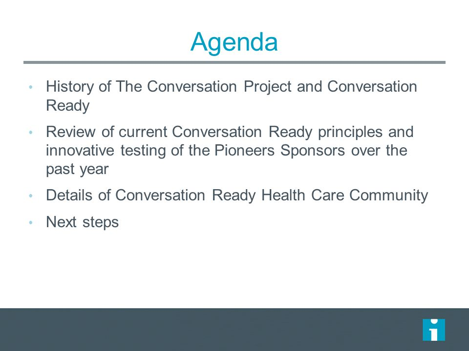 Agenda History of The Conversation Project and Conversation Ready Review of current Conversation Ready principles and innovative testing of the Pioneers Sponsors over the past year Details of Conversation Ready Health Care Community Next steps