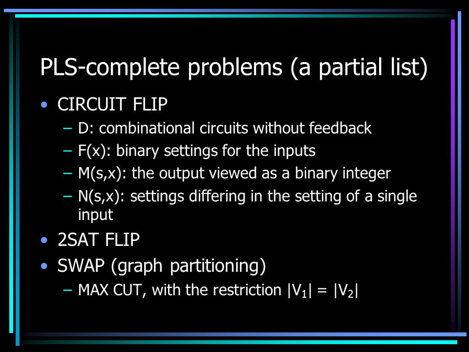 PLS-complete problems (a partial list) CIRCUIT FLIP –D: combinational circuits without feedback –F(x): binary settings for the inputs –M(s,x): the output viewed as a binary integer –N(s,x): settings differing in the setting of a single input 2SAT FLIP SWAP (graph partitioning) –MAX CUT, with the restriction |V 1 | = |V 2 |