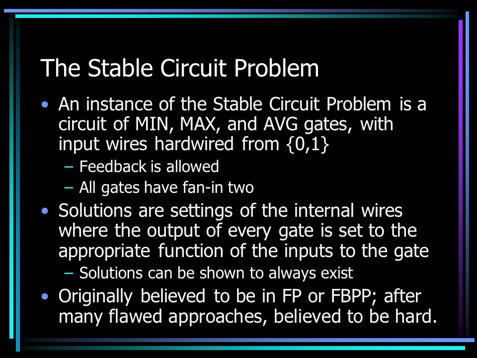 The Stable Circuit Problem An instance of the Stable Circuit Problem is a circuit of MIN, MAX, and AVG gates, with input wires hardwired from {0,1} –Feedback is allowed –All gates have fan-in two Solutions are settings of the internal wires where the output of every gate is set to the appropriate function of the inputs to the gate –Solutions can be shown to always exist Originally believed to be in FP or FBPP; after many flawed approaches, believed to be hard.