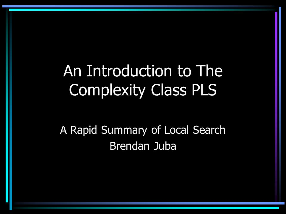 An Introduction to The Complexity Class PLS A Rapid Summary of Local Search Brendan Juba