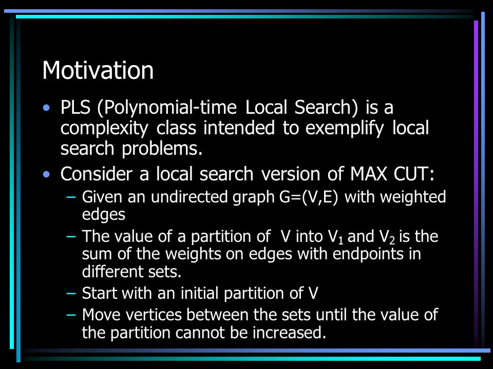 Motivation PLS (Polynomial-time Local Search) is a complexity class intended to exemplify local search problems.
