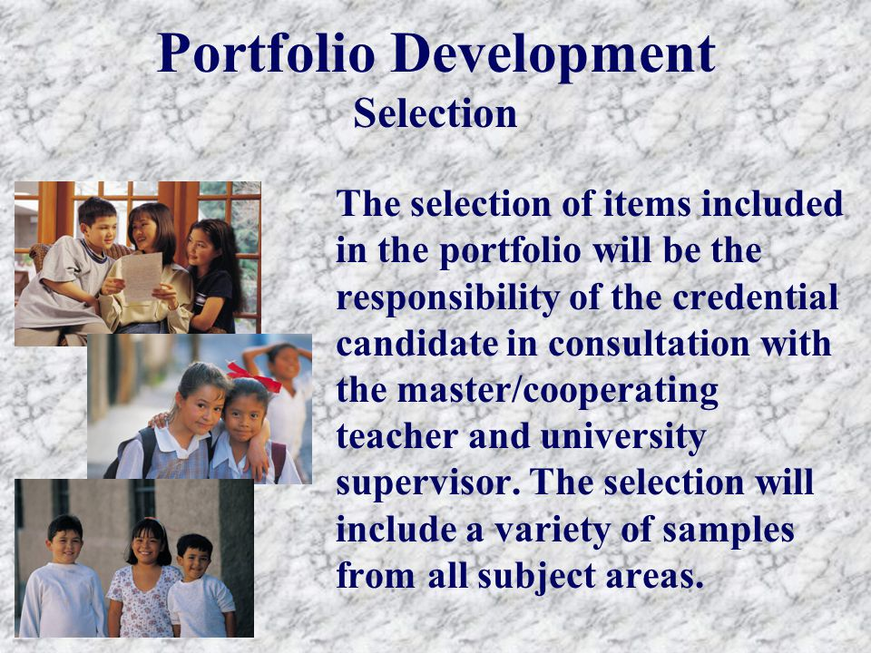 Portfolio Development Selection The selection of items included in the portfolio will be the responsibility of the credential candidate in consultation with the master/cooperating teacher and university supervisor.