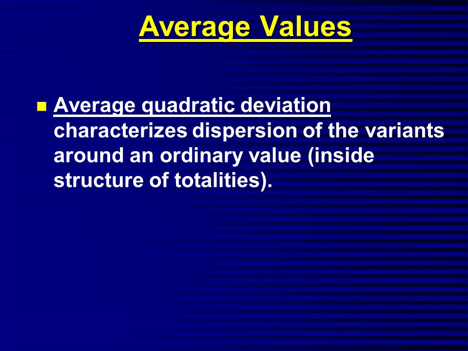 Average Values n Average quadratic deviation characterizes dispersion of the variants around an ordinary value (inside structure of totalities).