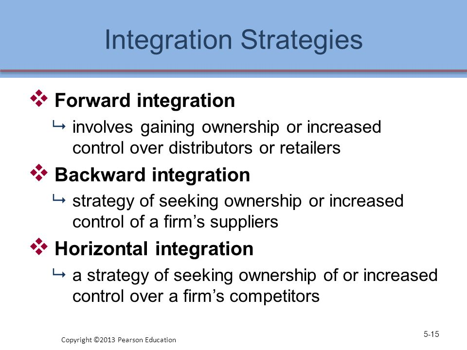 Integration Strategies  Forward integration  involves gaining ownership or increased control over distributors or retailers  Backward integration 