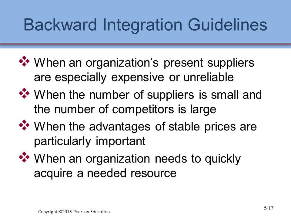 Backward Integration Guidelines  When an organization's present suppliers are especially expensive or unreliable  When the number of suppliers is sm