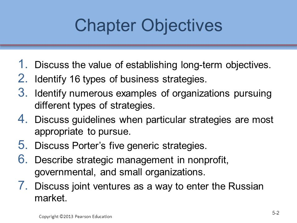 Chapter Objectives 1. Discuss the value of establishing long-term objectives. 2. Identify 16 types of business strategies. 3. Identify numerous exampl