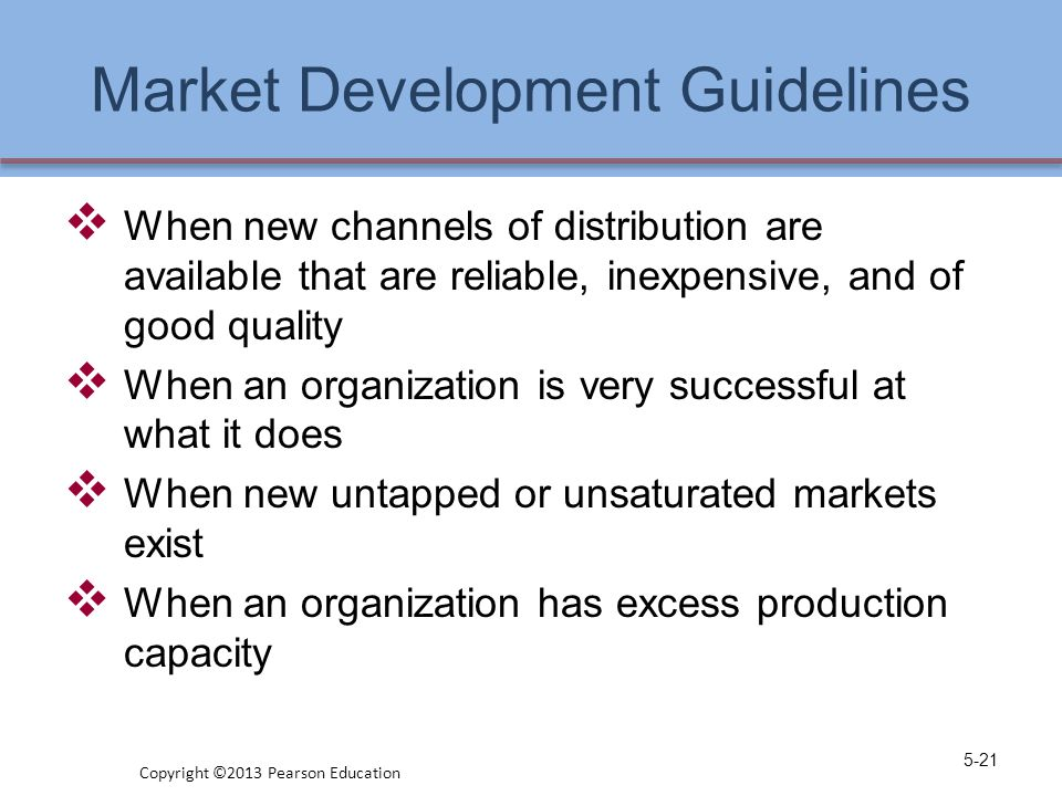 Market Development Guidelines  When new channels of distribution are available that are reliable, inexpensive, and of good quality  When an organiza