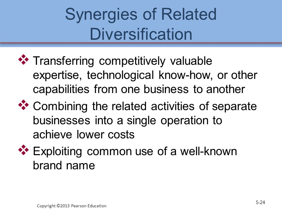 Synergies of Related Diversification  Transferring competitively valuable expertise, technological know-how, or other capabilities from one business
