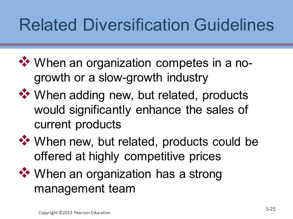 Related Diversification Guidelines  When an organization competes in a no- growth or a slow-growth industry  When adding new, but related, products