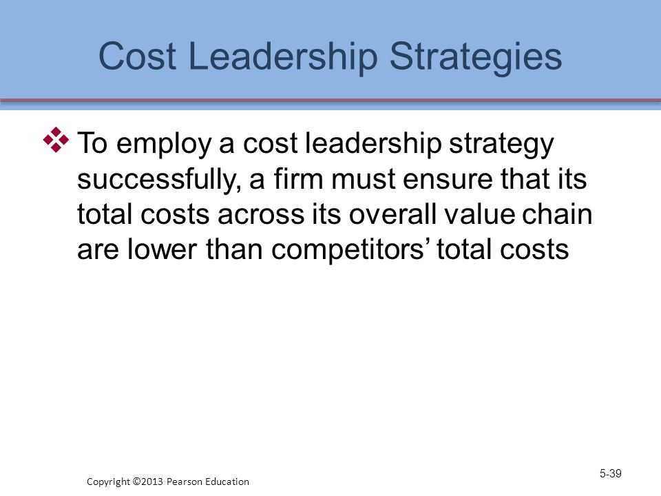 Cost Leadership Strategies  To employ a cost leadership strategy successfully, a firm must ensure that its total costs across its overall value chain