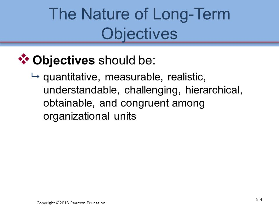 The Nature of Long-Term Objectives  Objectives  provide direction  aid in evaluation  establish priorities  reduce uncertainty  minimize conflicts  aid in both the allocation of resources and the design of jobs 5-5 Copyright ©2013 Pearson Education