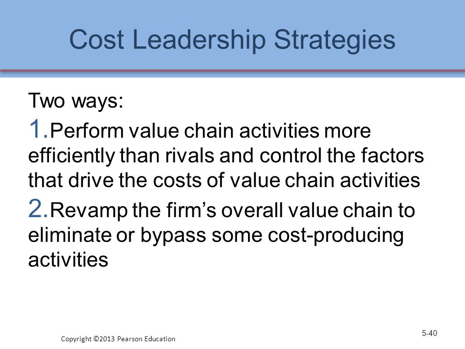 Cost Leadership Strategies Two ways: 1. Perform value chain activities more efficiently than rivals and control the factors that drive the costs of va