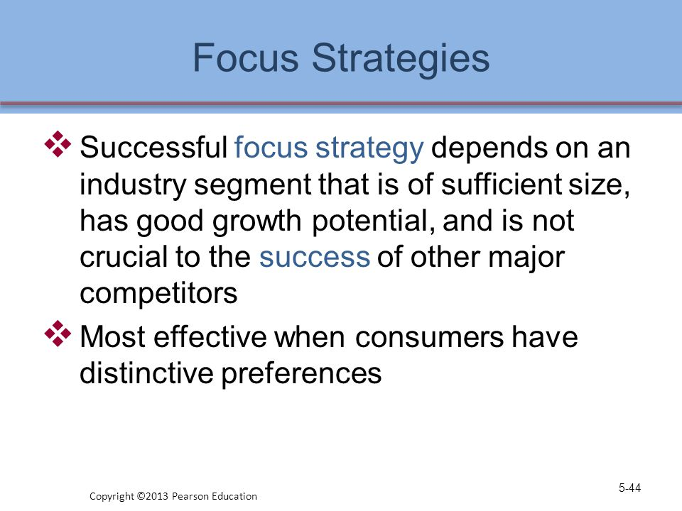 Focus Strategies  Successful focus strategy depends on an industry segment that is of sufficient size, has good growth potential, and is not crucial