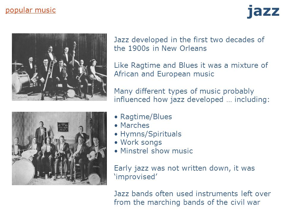 popular music jazz Jazz developed in the first two decades of the 1900s in New Orleans Like Ragtime and Blues it was a mixture of African and European