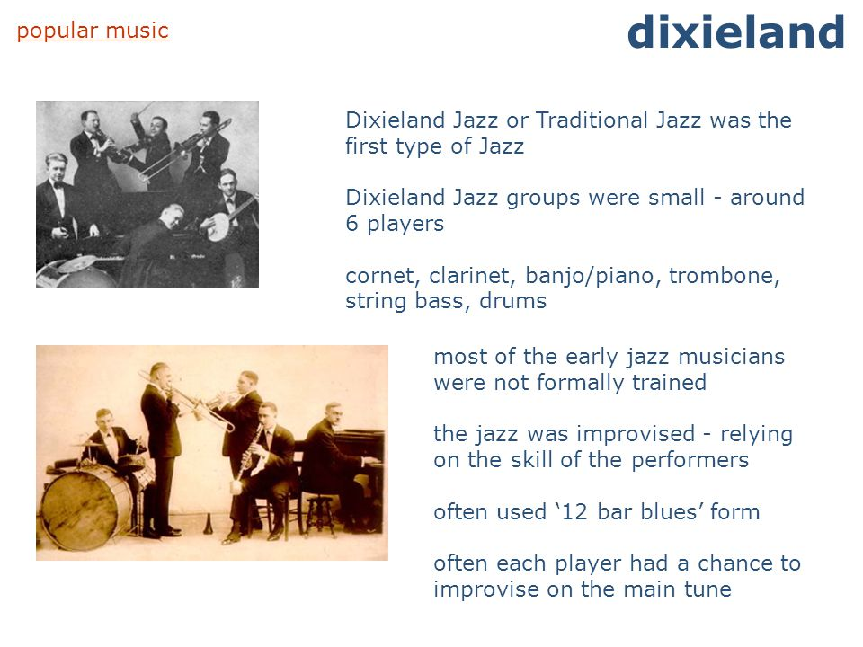 popular music dixieland Dixieland Jazz or Traditional Jazz was the first type of Jazz Dixieland Jazz groups were small - around 6 players cornet, clar