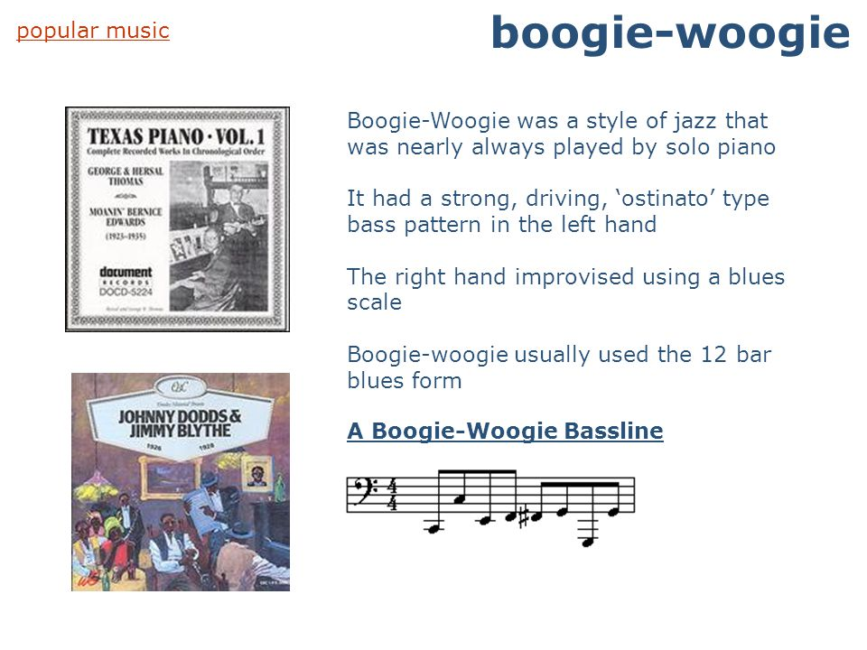 popular music boogie-woogie Boogie-Woogie was a style of jazz that was nearly always played by solo piano It had a strong, driving, 'ostinato' type ba