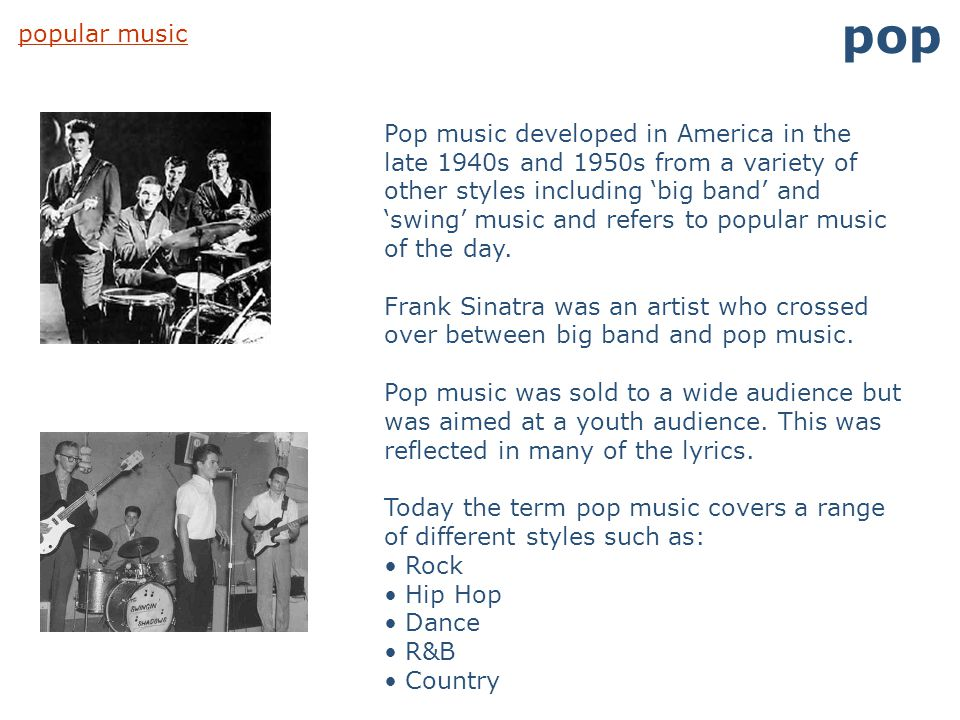 popular music pop Pop music developed in America in the late 1940s and 1950s from a variety of other styles including 'big band' and 'swing' music and
