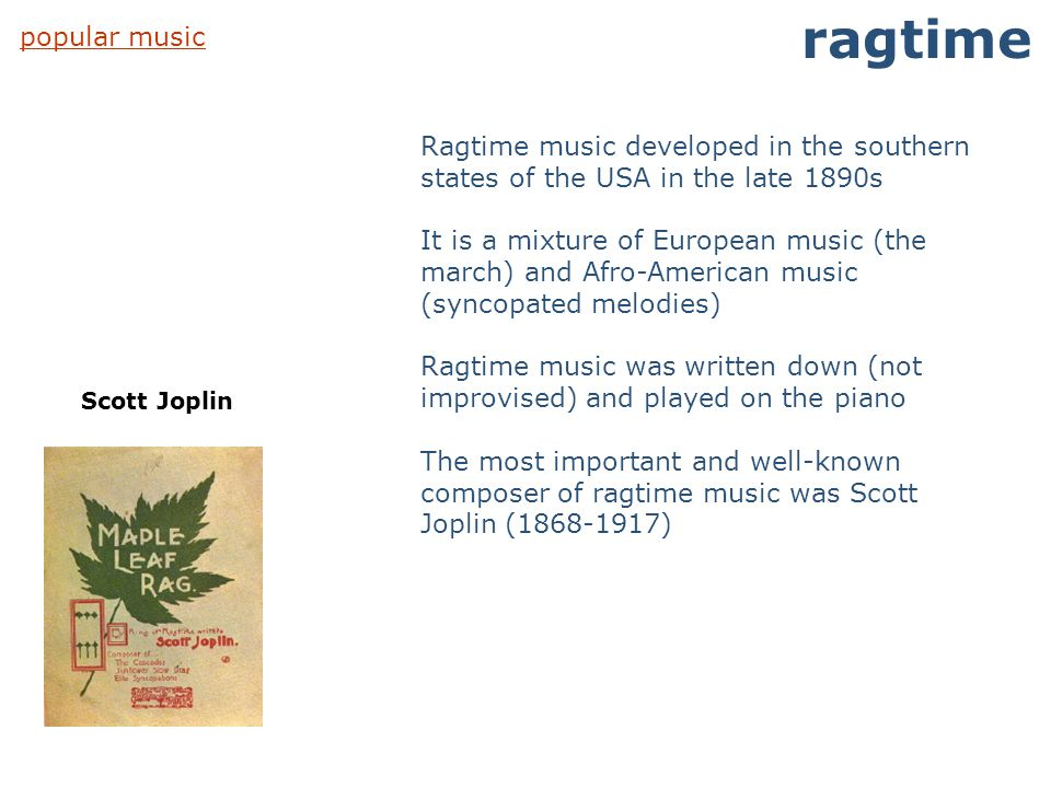 popular music ragtime Scott Joplin Ragtime music developed in the southern states of the USA in the late 1890s It is a mixture of European music (the