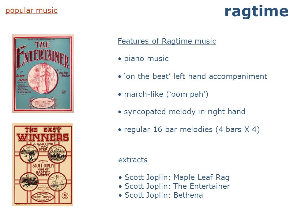 popular music ragtime Features of Ragtime music piano music 'on the beat' left hand accompaniment march-like ('oom pah') syncopated melody in right ha