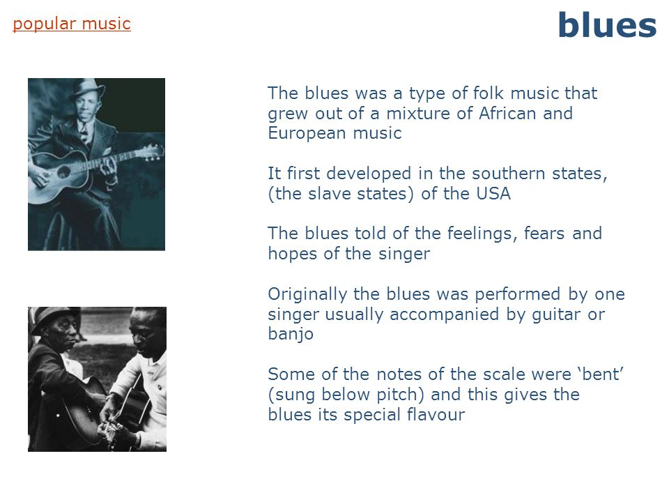 popular music blues The blues was a type of folk music that grew out of a mixture of African and European music It first developed in the southern sta