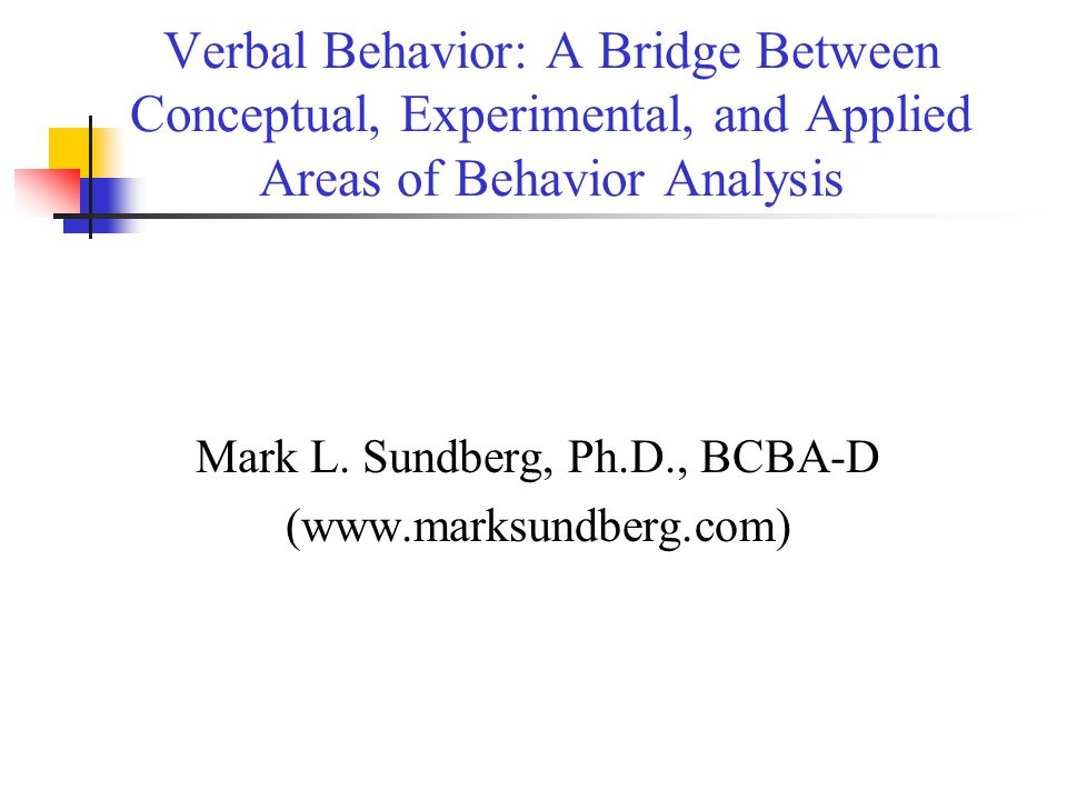 Verbal Behavior: A Bridge Between Conceptual, Experimental, and Applied Areas of Behavior Analysis Mark L.
