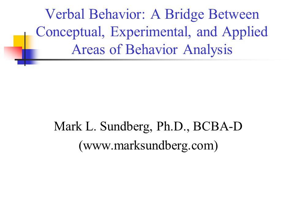 Verbal Behavior: A Bridge Between Conceptual, Experimental, and Applied Areas of Behavior Analysis Mark L. Sundberg, Ph.D., BCBA-D (www.marksundberg.c