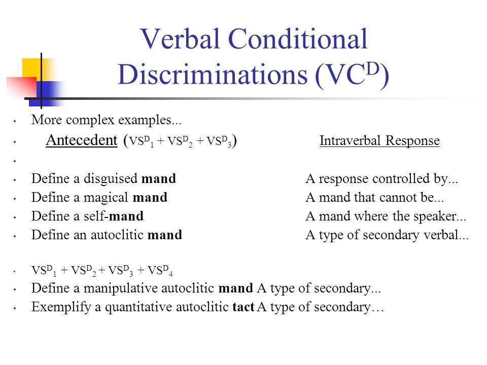 Verbal Conditional Discriminations (VC D ) More complex examples... Antecedent ( VS D 1 + VS D 2 + VS D 3 ) Intraverbal Response Define a disguised ma