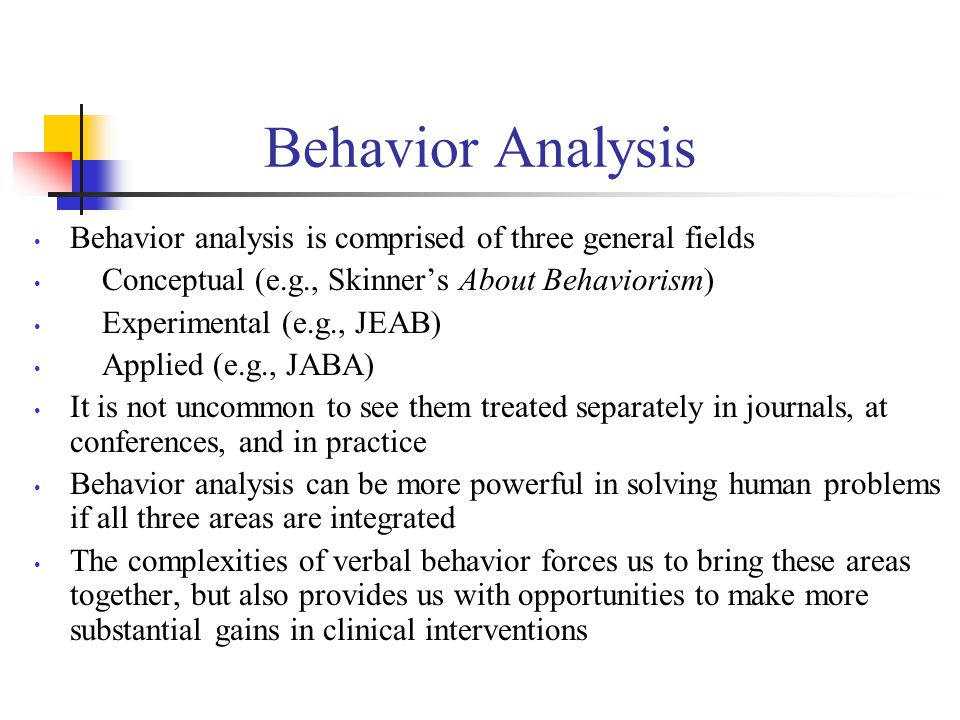 Behavior Analysis Behavior analysis is comprised of three general fields Conceptual (e.g., Skinner's About Behaviorism) Experimental (e.g., JEAB) Applied (e.g., JABA) It is not uncommon to see them treated separately in journals, at conferences, and in practice Behavior analysis can be more powerful in solving human problems if all three areas are integrated The complexities of verbal behavior forces us to bring these areas together, but also provides us with opportunities to make more substantial gains in clinical interventions