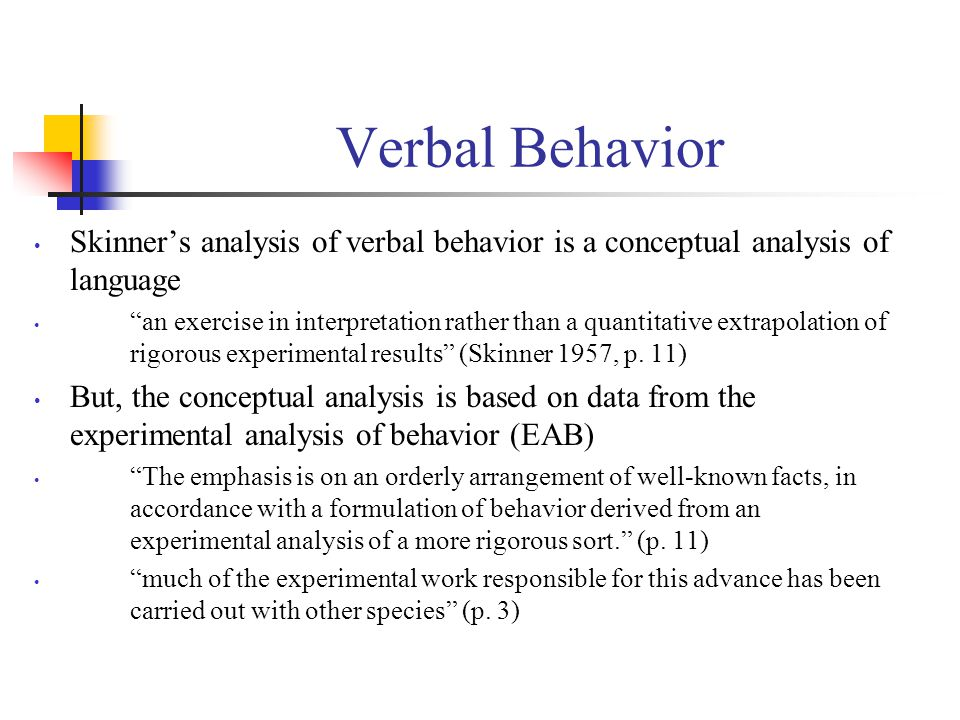Verbal Behavior Skinner's analysis of verbal behavior is a conceptual analysis of language an exercise in interpretation rather than a quantitative extrapolation of rigorous experimental results (Skinner 1957, p.