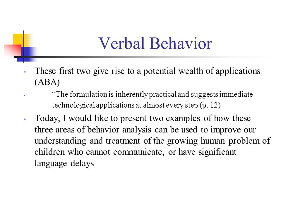 Verbal Behavior These first two give rise to a potential wealth of applications (ABA) The formulation is inherently practical and suggests immediate technological applications at almost every step (p.