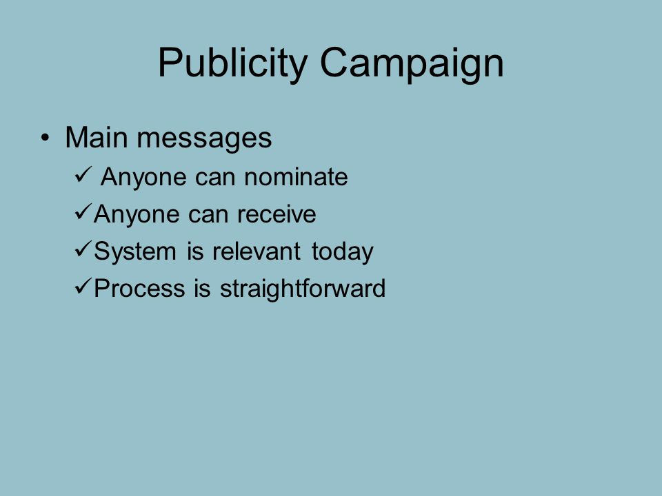 Publicity Campaign Main messages Anyone can nominate Anyone can receive System is relevant today Process is straightforward