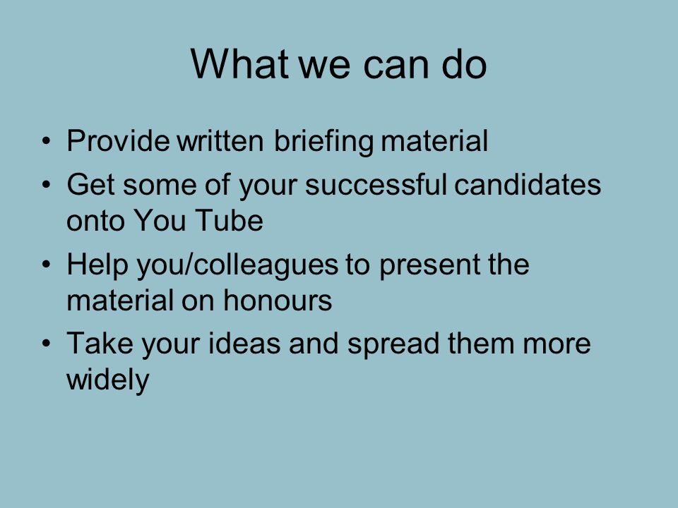 What we can do Provide written briefing material Get some of your successful candidates onto You Tube Help you/colleagues to present the material on honours Take your ideas and spread them more widely