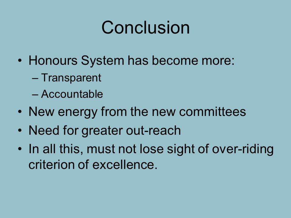 Conclusion Honours System has become more: –Transparent –Accountable New energy from the new committees Need for greater out-reach In all this, must not lose sight of over-riding criterion of excellence.