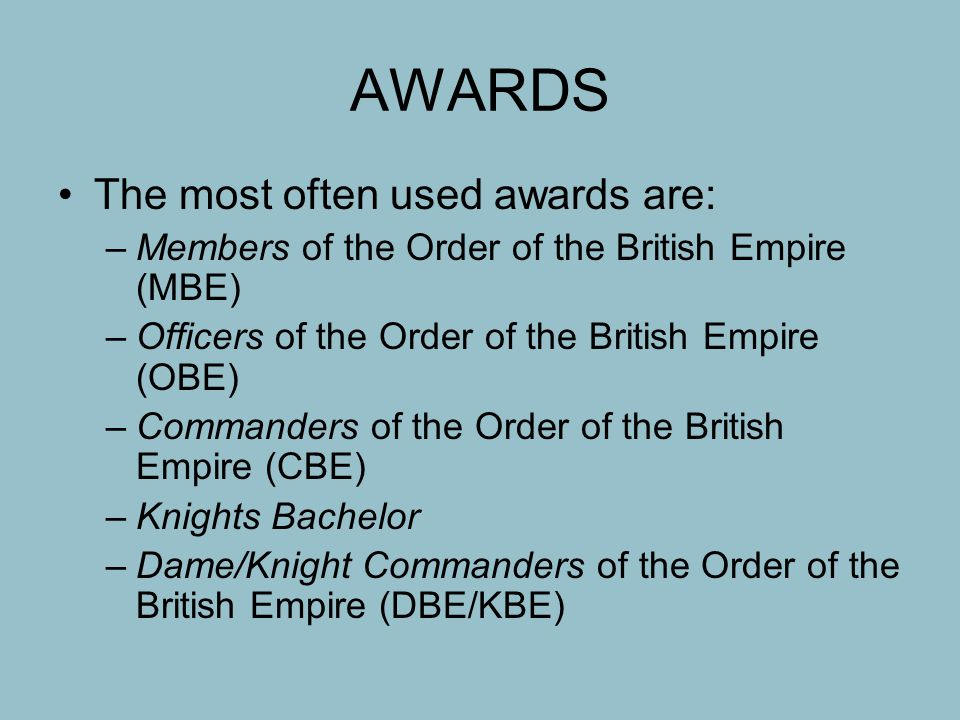 AWARDS The most often used awards are: –Members of the Order of the British Empire (MBE) –Officers of the Order of the British Empire (OBE) –Commanders of the Order of the British Empire (CBE) –Knights Bachelor –Dame/Knight Commanders of the Order of the British Empire (DBE/KBE)