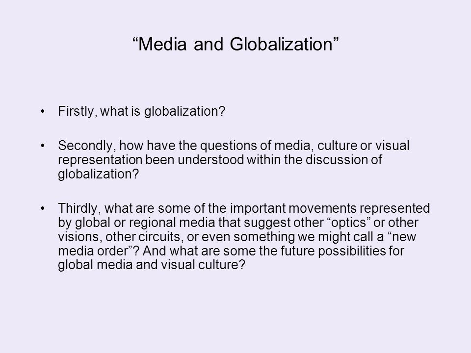 """Media and Globalization"" Firstly, what is globalization? Secondly, how have the questions of media, culture or visual representation been understood"