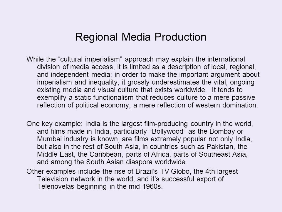 "Regional Media Production While the ""cultural imperialism"" approach may explain the international division of media access, it is limited as a descrip"