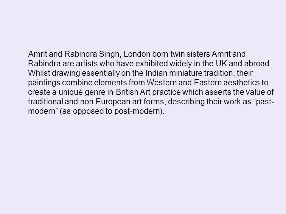 Amrit and Rabindra Singh, London born twin sisters Amrit and Rabindra are artists who have exhibited widely in the UK and abroad. Whilst drawing essen