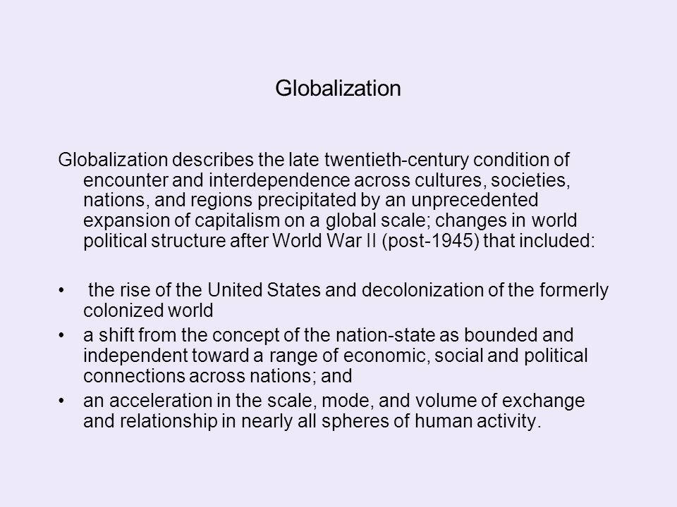 Globalization Globalization describes the late twentieth-century condition of encounter and interdependence across cultures, societies, nations, and r