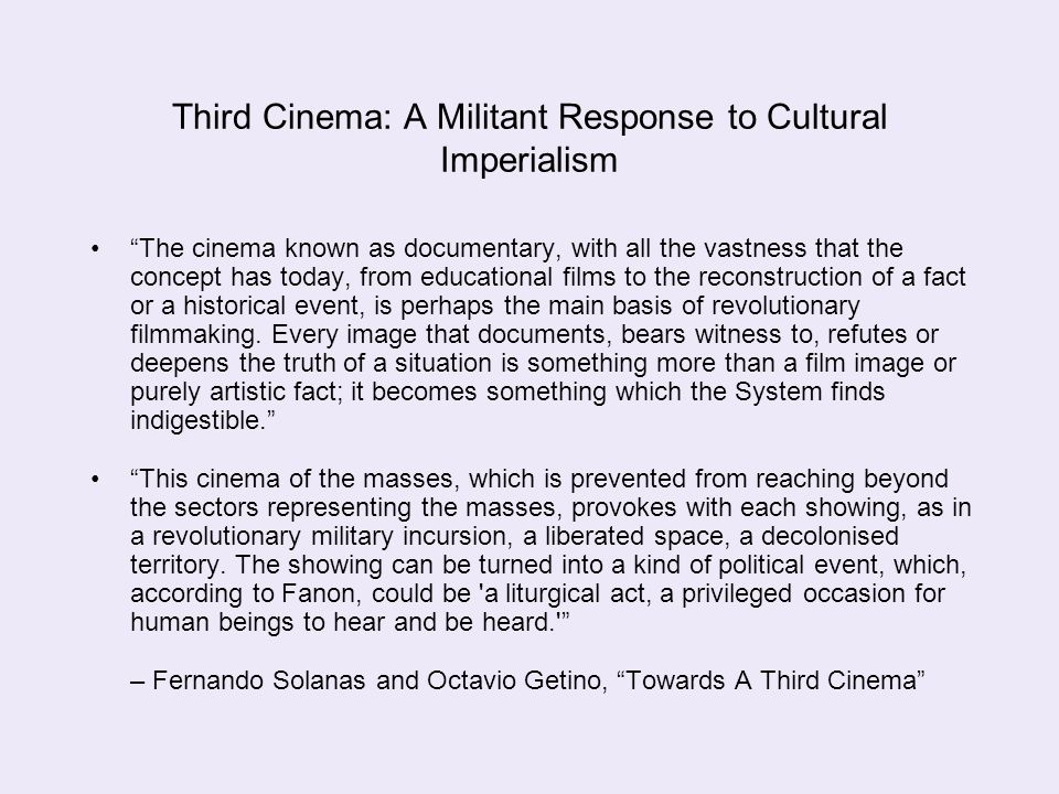 "Third Cinema: A Militant Response to Cultural Imperialism ""The cinema known as documentary, with all the vastness that the concept has today, from edu"