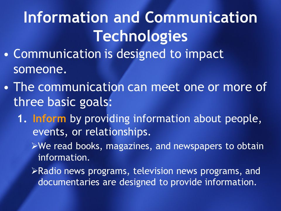 Information and Communication Technologies Communication is designed to impact someone. The communication can meet one or more of three basic goals: 1